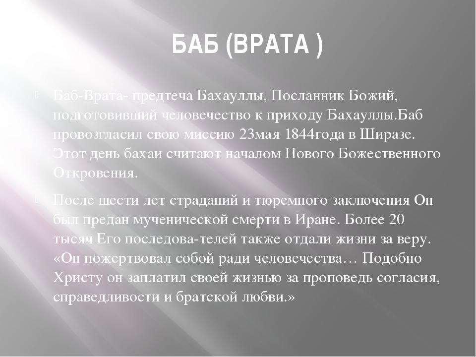 БАБ (ВРАТА ) Баб-Врата- предтеча Бахауллы, Посланник Божий, подготовивший че...