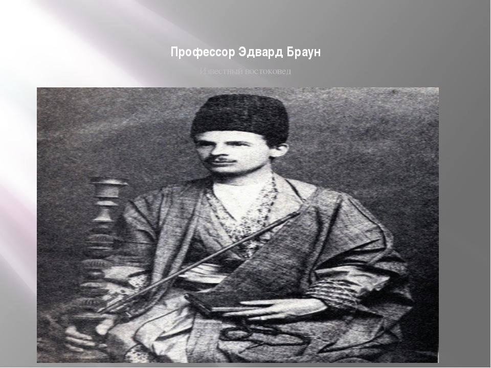 Профессор Эдвард Браун Известный востоковед