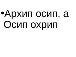 Архип осип, а Осип охрип.