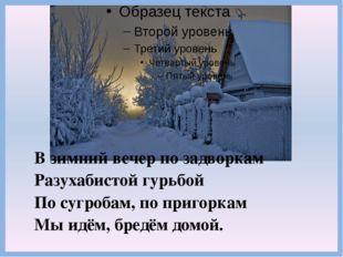 В зимний вечер по задворкам Разухабистой гурьбой По сугробам, по пригоркам Мы