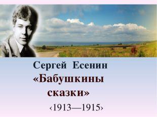 Сергей Есенин «Бабушкины сказки» ‹1913—1915›