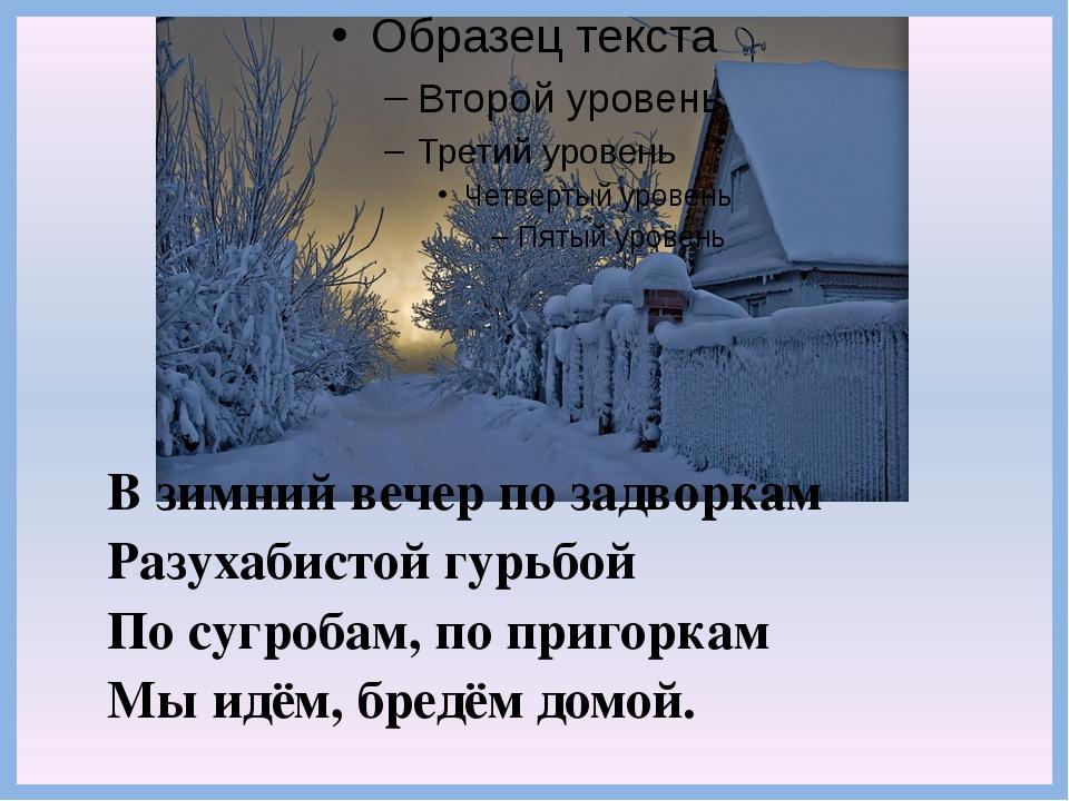 В зимний вечер по задворкам Разухабистой гурьбой По сугробам, по пригоркам Мы...