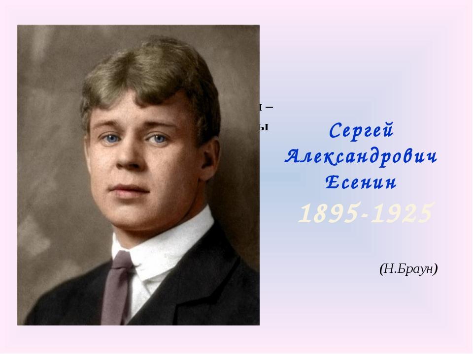 Сергей Александрович Есенин 1895-1925 В этом имени – слово «есень». Осень...