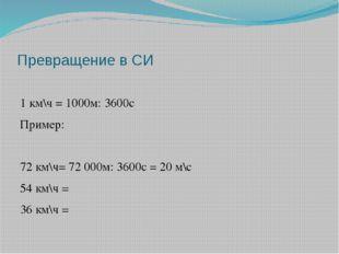Превращение в СИ 1 км\ч = 1000м: 3600с Пример: 72 км\ч= 72 000м: 3600с = 20 м