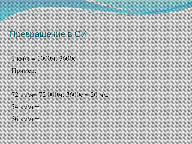 Превращение в СИ 1 км\ч = 1000м: 3600с Пример: 72 км\ч= 72 000м: 3600с = 20 м...