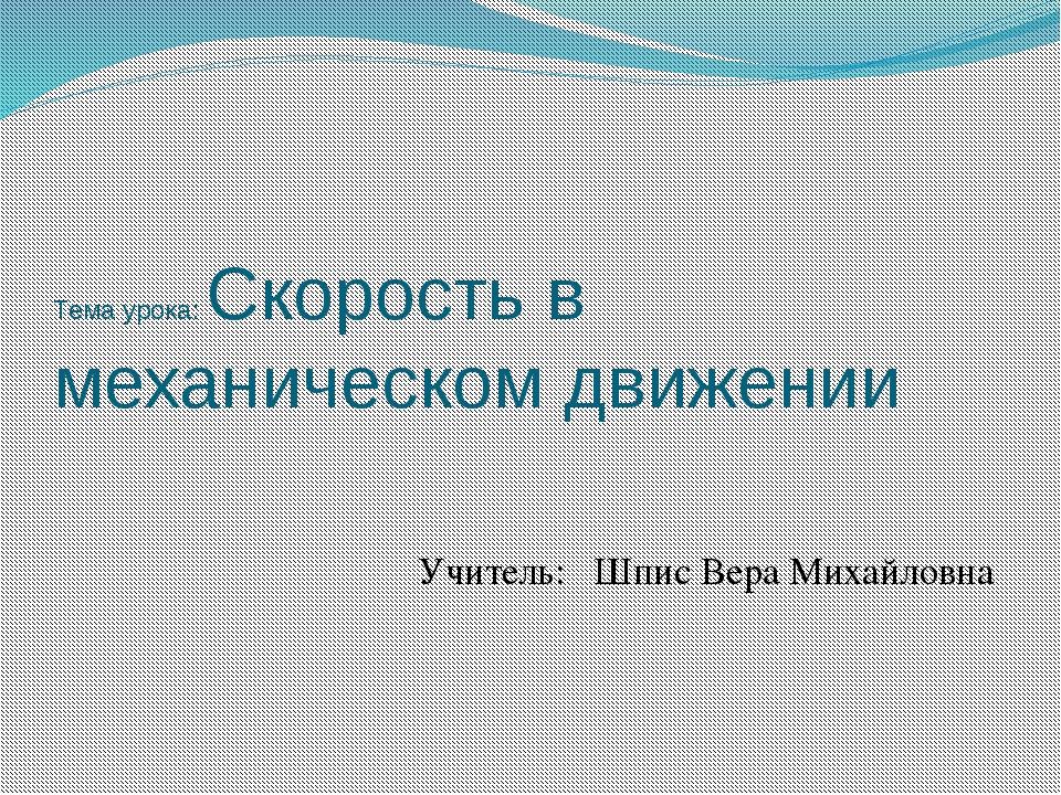 Тема урока: Скорость в механическом движении Учитель: Шпис Вера Михайловна