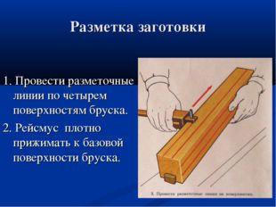 Разметка заготовки 1. Провести разметочные линии по четырем поверхностям брус