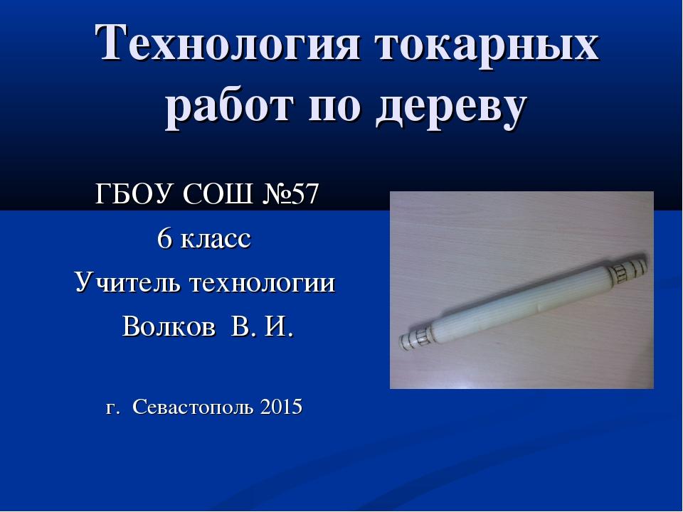 Технология токарных работ по дереву ГБОУ СОШ №57 6 класс Учитель технологии В...