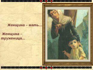 Женщина – мать… Женщина – труженица…