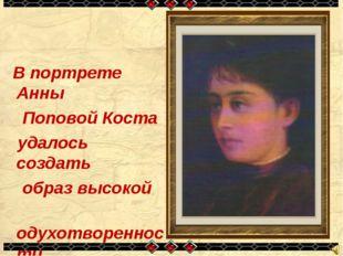 В портрете Анны Поповой Коста удалось создать образ высокой одухотворенности