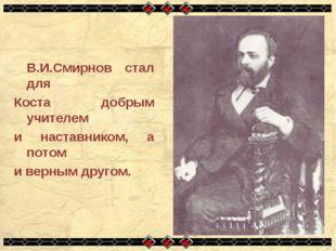 В.И.Смирнов стал для Коста добрым учителем и наставником, а потом и верным д