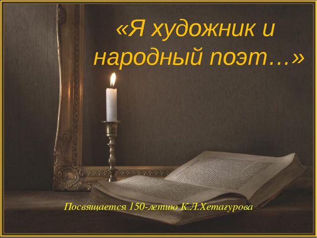 «Я художник и народный поэт…» Посвящается 150-летию К.Л.Хетагурова