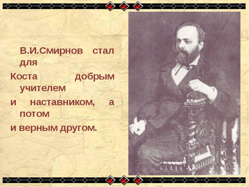 В.И.Смирнов стал для Коста добрым учителем и наставником, а потом и верным д...