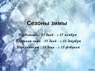 Сезоны зимы Первозимье - 25 дней - с 27 ноября Коренная зима - 55 дней - с 22