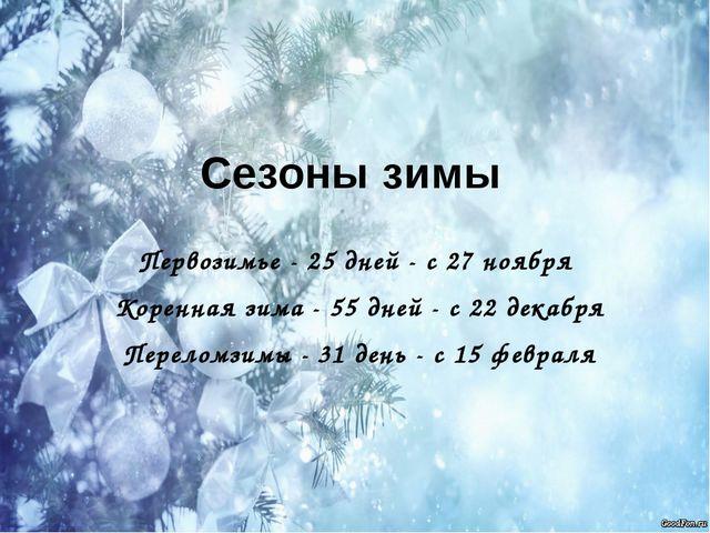 Сезоны зимы Первозимье - 25 дней - с 27 ноября Коренная зима - 55 дней - с 22...