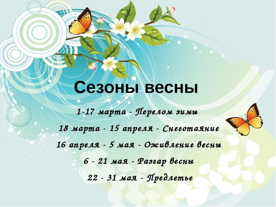 Сезоны весны 1-17 марта - Перелом зимы 18 марта - 15 апреля - Снеготаяние 16...