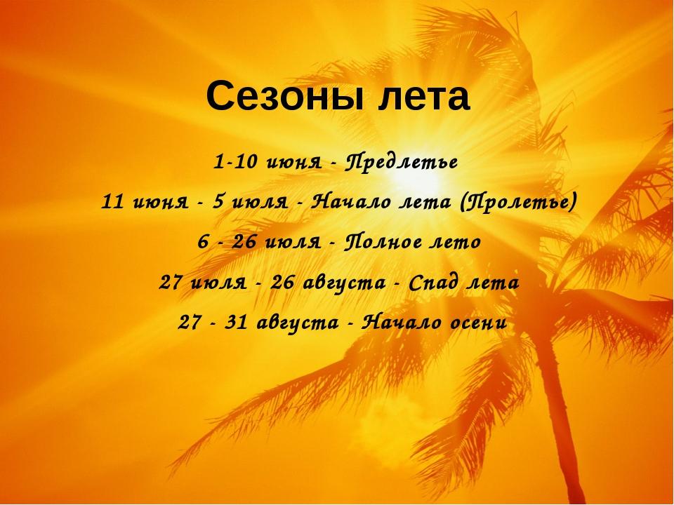Сезоны лета 1-10 июня - Предлетье 11 июня - 5 июля - Начало лета (Пролетье) 6...