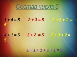 Состав числа 5 1 + 4 = 5 2 + 3 = 5 2 + 2 + 1 = 5 4 + 1 = 5 3 + 2 = 5 2 + 1 +