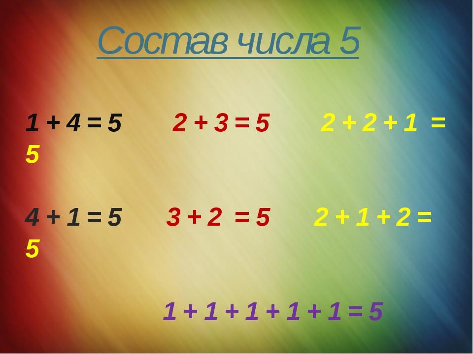 Состав числа 5 1 + 4 = 5 2 + 3 = 5 2 + 2 + 1 = 5 4 + 1 = 5 3 + 2 = 5 2 + 1 +...