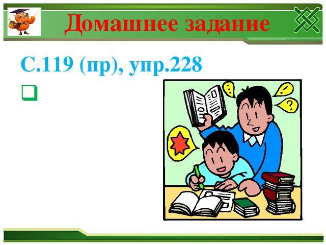 Домашнее задание С.119 (пр), упр.228