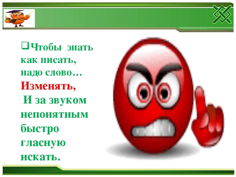 Чтобы знать как писать, надо слово… Изменять, И за звуком непонятным быстро г...