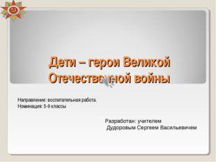 Дети – герои Великой Отечественной войны Направление: воспитательная работа.