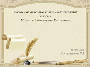 Выполнила Солодовникова Л.А. Жизнь и творчество поэта Волгоградской области