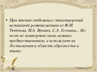 При чтении отдельных стихотворений возникают реминисценции из Ф.И. Тютчева,