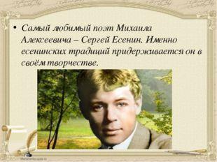 Самый любимый поэт Михаила Алексеевича – Сергей Есенин. Именно есенинских тра