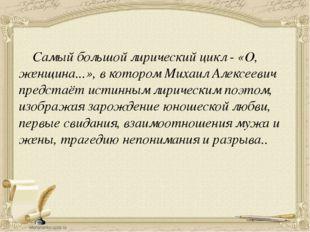 Самый большой лирический цикл - «О, женщина...», в котором Михаил Алексеевич