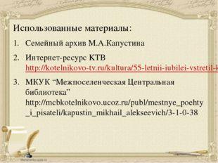 Использованные материалы: Семейный архив М.А.Капустина Интернет-ресурс KTB ht