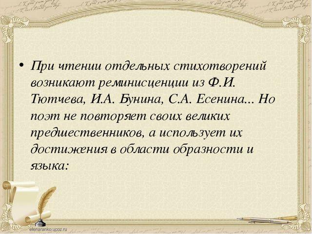 При чтении отдельных стихотворений возникают реминисценции из Ф.И. Тютчева,...