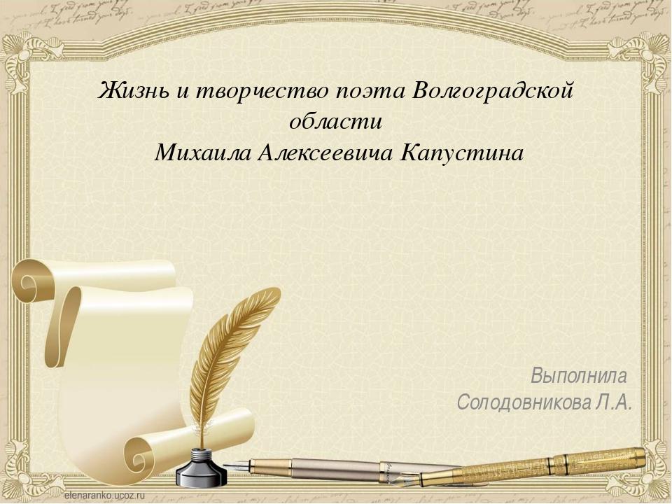 Выполнила Солодовникова Л.А. Жизнь и творчество поэта Волгоградской области...
