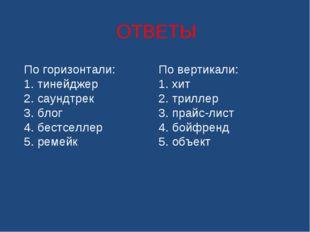 ОТВЕТЫ По горизонтали: 1. тинейджер 2. саундтрек 3. блог 4. бестселлер 5. ре