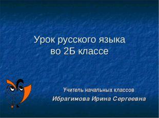 Урок русского языка во 2Б классе Учитель начальных классов Ибрагимова Ирина С
