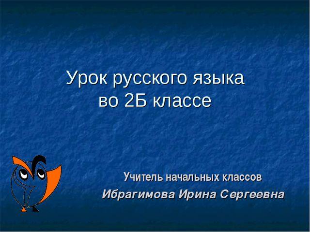 Урок русского языка во 2Б классе Учитель начальных классов Ибрагимова Ирина С...