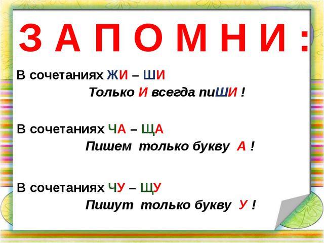 З А П О М Н И : В сочетаниях ЖИ – ШИ Только И всегда пиШИ ! В сочетаниях ЧУ –...