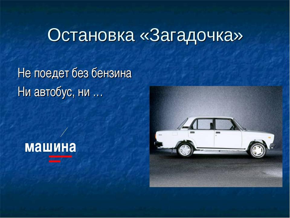 Остановка «Загадочка» Не поедет без бензина Ни автобус, ни … машина