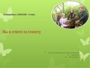 Мы в ответе за планету Посвящение в «БИОКОМ» 4 класс Муниципальное общеобразо