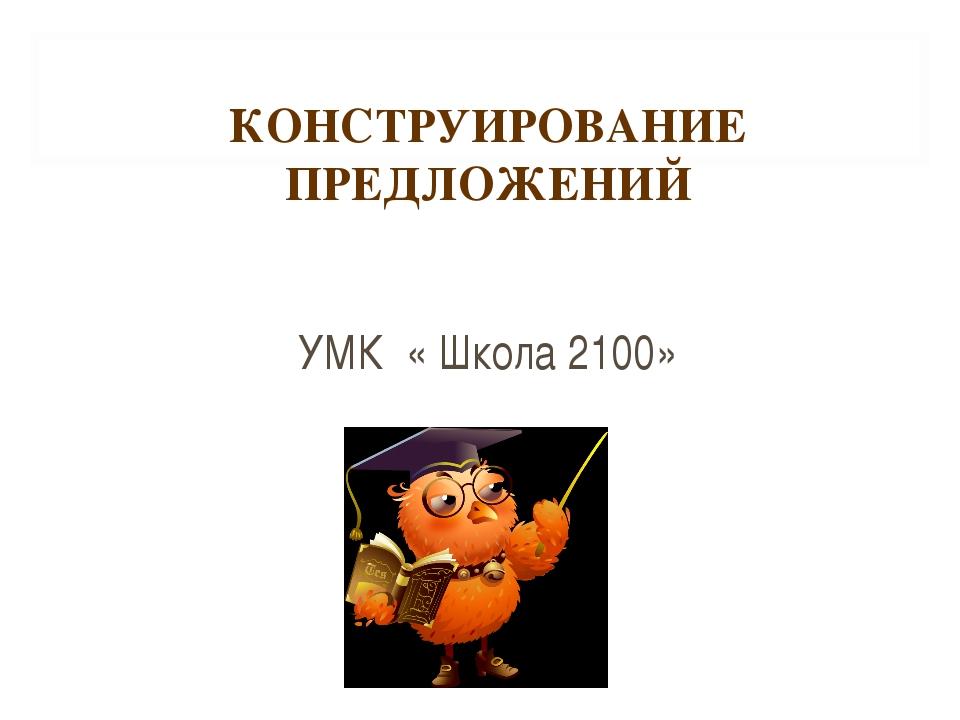 КОНСТРУИРОВАНИЕ ПРЕДЛОЖЕНИЙ УМК « Школа 2100»
