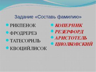 Задание «Составь фамилию» РИКПЕНОК ФРОДРЕРЕЗ ТАТЕСОРИЛЬ КВОЦИЙЛИСОК КОПЕРНИК