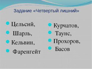 Задание «Четвертый лишний» Цельсий, Шарль, Кельвин, Фаренгейт Курчатов, Таунс