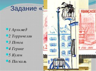 Задание «Узнай в лицо» 1 Архимед 2 Торричелли 3 Попов 4 Герике 5 Кулон 6 Паск