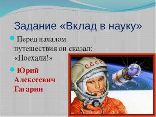 Задание «Вклад в науку» Перед началом путешествия он сказал: «Поехали!» Юрий
