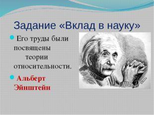 Задание «Вклад в науку» Его труды были посвящены теории относительности. Альб