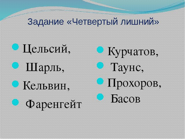 Задание «Четвертый лишний» Цельсий, Шарль, Кельвин, Фаренгейт Курчатов, Таунс...