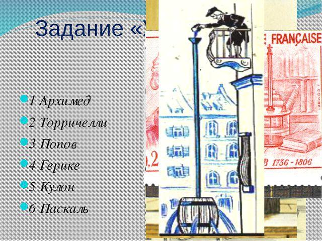 Задание «Узнай в лицо» 1 Архимед 2 Торричелли 3 Попов 4 Герике 5 Кулон 6 Паск...