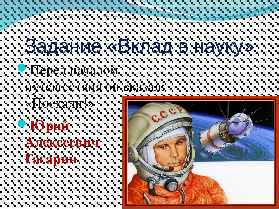Задание «Вклад в науку» Перед началом путешествия он сказал: «Поехали!» Юрий...