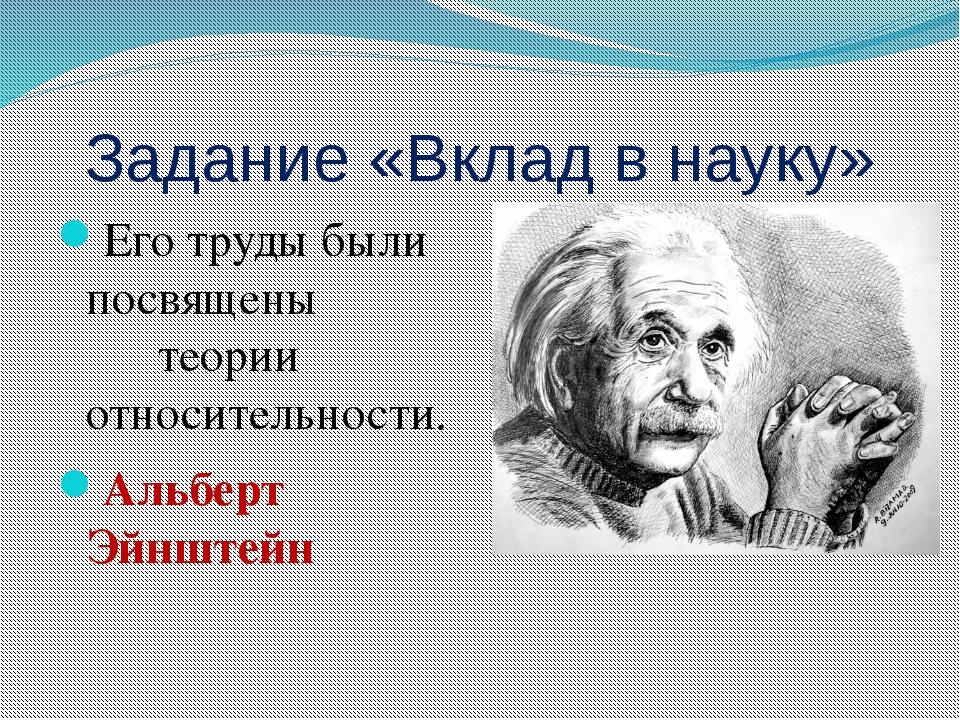 Задание «Вклад в науку» Его труды были посвящены теории относительности. Альб...
