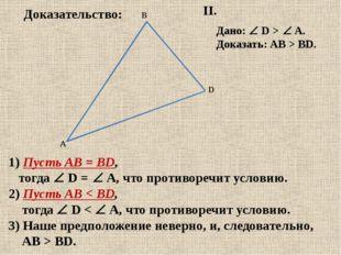 II. Дано:  D > A. Доказать: АВ > BD. 1) Пусть АВ = BD, тогда  D = A, чт